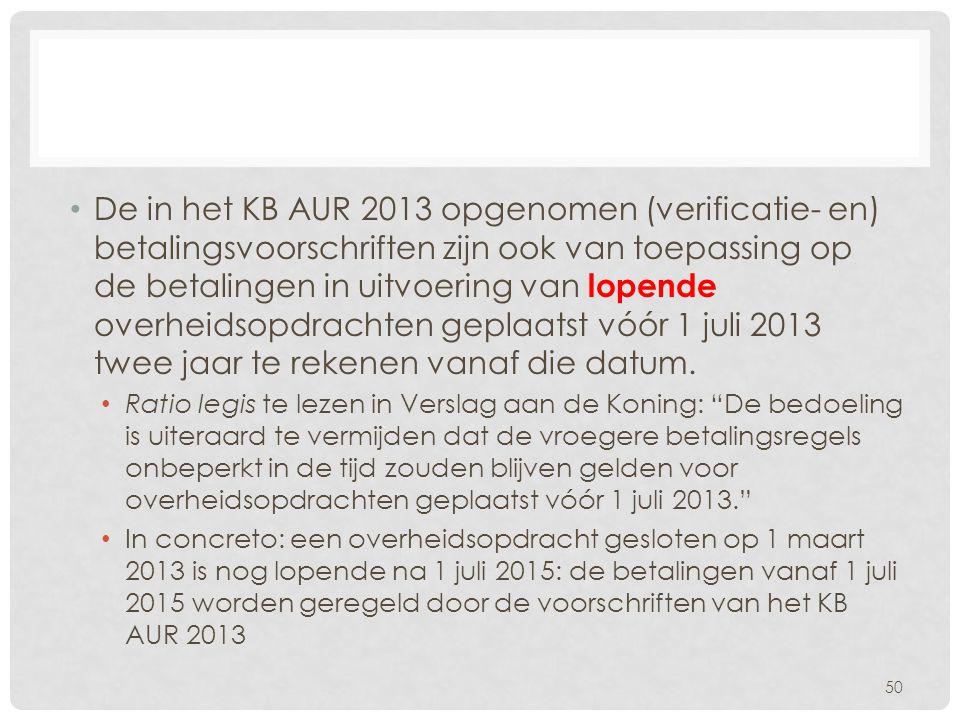 De in het KB AUR 2013 opgenomen (verificatie- en) betalingsvoorschriften zijn ook van toepassing op de betalingen in uitvoering van lopende overheidsopdrachten geplaatst vóór 1 juli 2013 twee jaar te rekenen vanaf die datum.