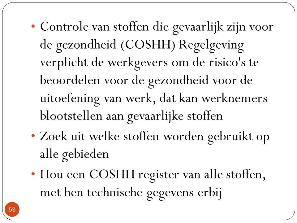 Controle van stoffen die gevaarlijk zijn voor de gezondheid (COSHH) Regelgeving verplicht de werkgevers om de risico s te beoordelen voor de gezondheid voor de uitoefening van werk, dat kan werknemers blootstellen aan gevaarlijke stoffen