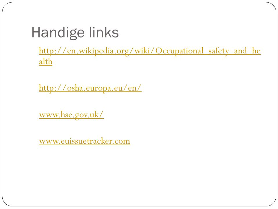Handige links http://en.wikipedia.org/wiki/Occupational_safety_and_he alth http://osha.europa.eu/en/ www.hse.gov.uk/ www.euissuetracker.com