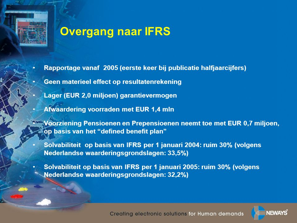 Overgang naar IFRS Rapportage vanaf 2005 (eerste keer bij publicatie halfjaarcijfers) Geen materieel effect op resultatenrekening.