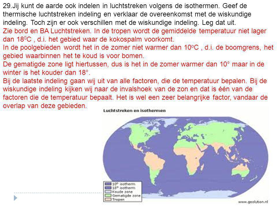 29.Jij kunt de aarde ook indelen in luchtstreken volgens de isothermen. Geef de thermische luchtstreken indeling en verklaar de overeenkomst met de wiskundige indeling. Toch zijn er ook verschillen met de wiskundige indeling. Leg dat uit.