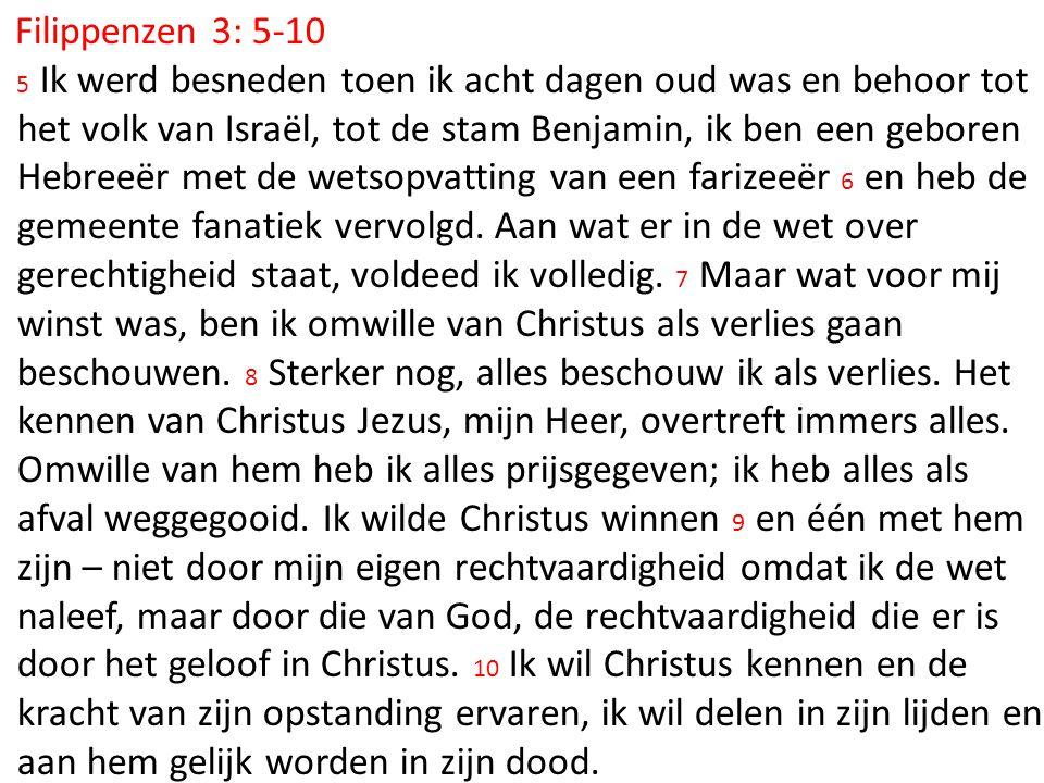 Filippenzen 3: 5-10 5 Ik werd besneden toen ik acht dagen oud was en behoor tot het volk van Israël, tot de stam Benjamin, ik ben een geboren Hebreeër met de wetsopvatting van een farizeeër 6 en heb de gemeente fanatiek vervolgd.