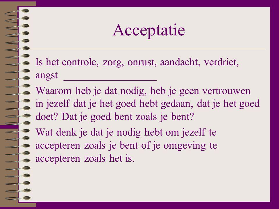 Acceptatie Is het controle, zorg, onrust, aandacht, verdriet, angst _________________.