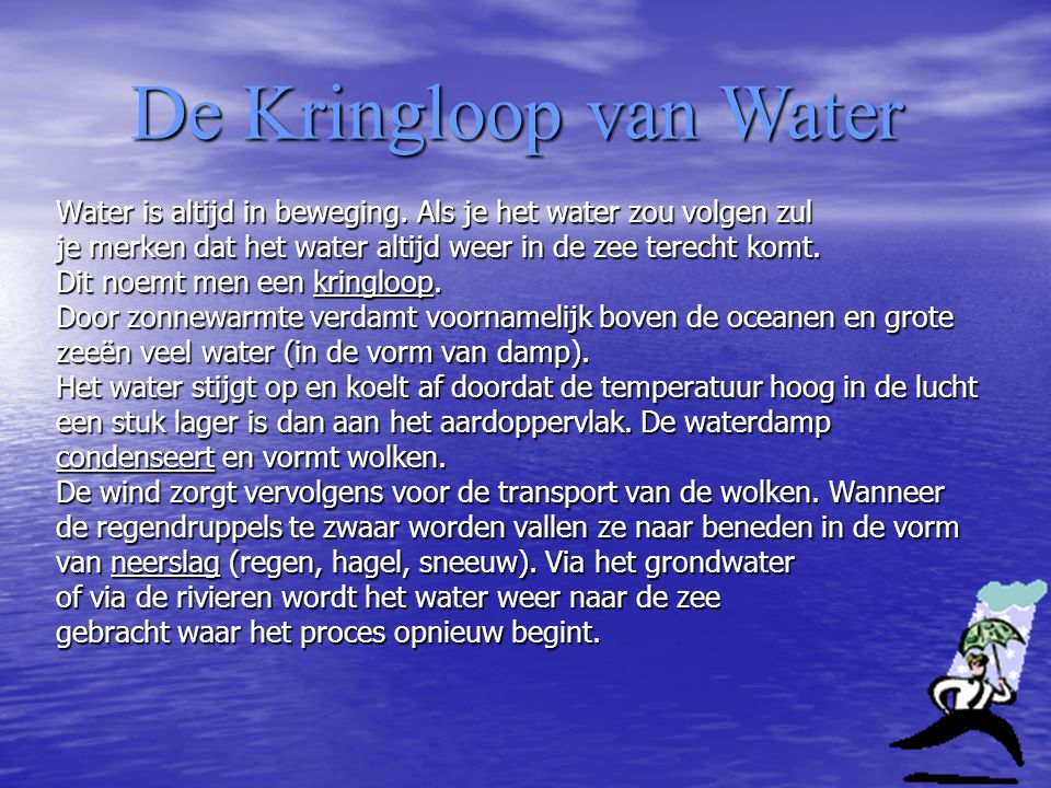 De Kringloop van Water Water is altijd in beweging. Als je het water zou volgen zul. je merken dat het water altijd weer in de zee terecht komt.