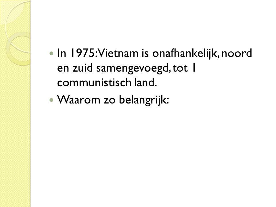 In 1975: Vietnam is onafhankelijk, noord en zuid samengevoegd, tot 1 communistisch land.