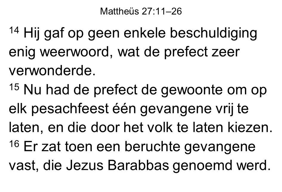 Mattheüs 27:11–26 14 Hij gaf op geen enkele beschuldiging enig weerwoord, wat de prefect zeer verwonderde.