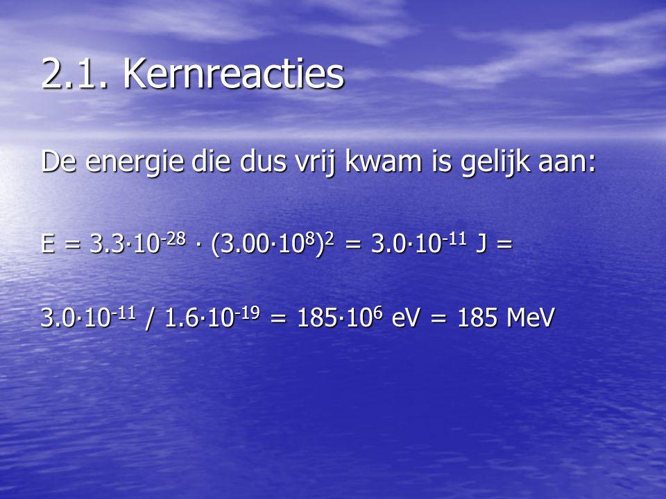 2.1. Kernreacties De energie die dus vrij kwam is gelijk aan: