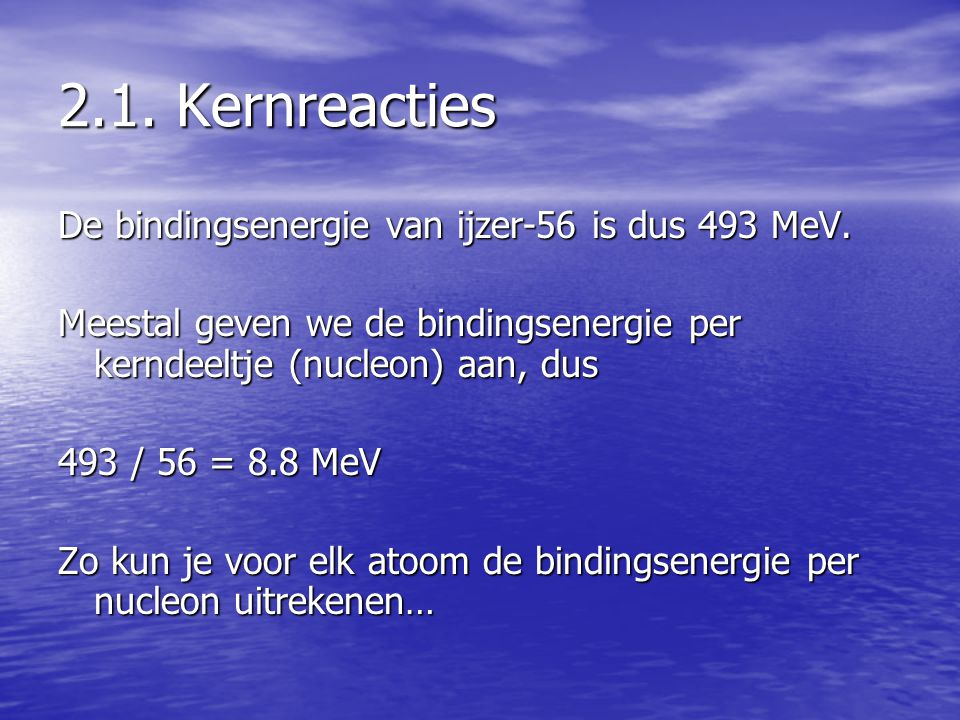 2.1. Kernreacties De bindingsenergie van ijzer-56 is dus 493 MeV.