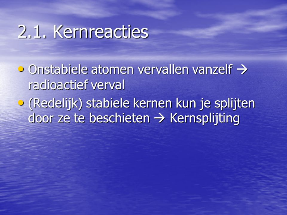 2.1. Kernreacties Onstabiele atomen vervallen vanzelf  radioactief verval.
