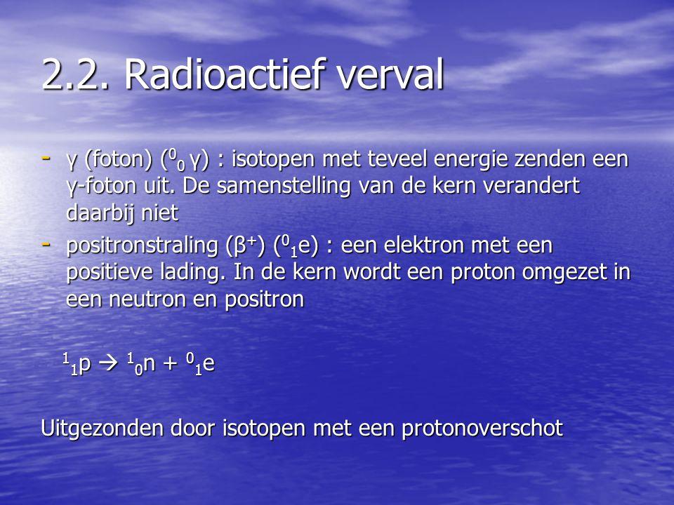 2.2. Radioactief verval γ (foton) (00 γ) : isotopen met teveel energie zenden een γ-foton uit. De samenstelling van de kern verandert daarbij niet.