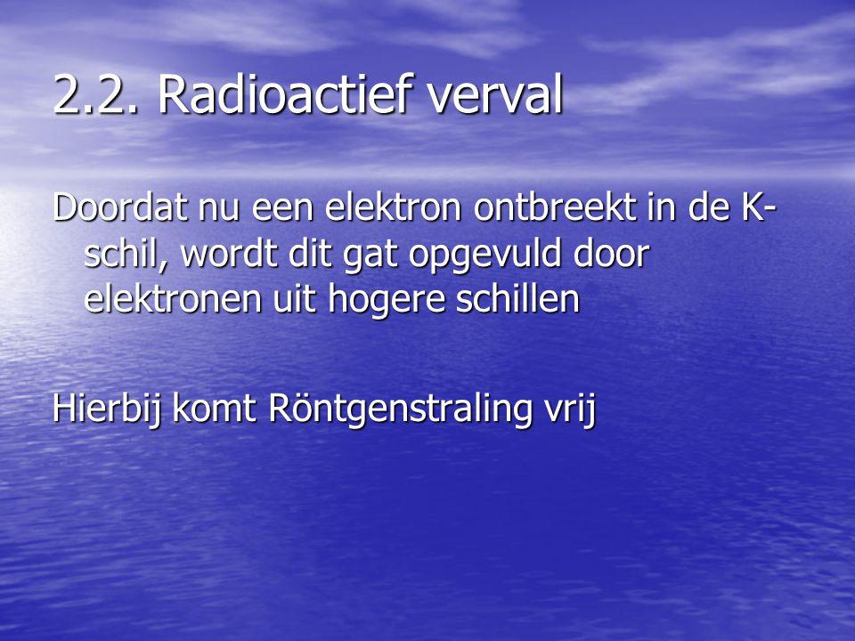 2.2. Radioactief verval Doordat nu een elektron ontbreekt in de K-schil, wordt dit gat opgevuld door elektronen uit hogere schillen.