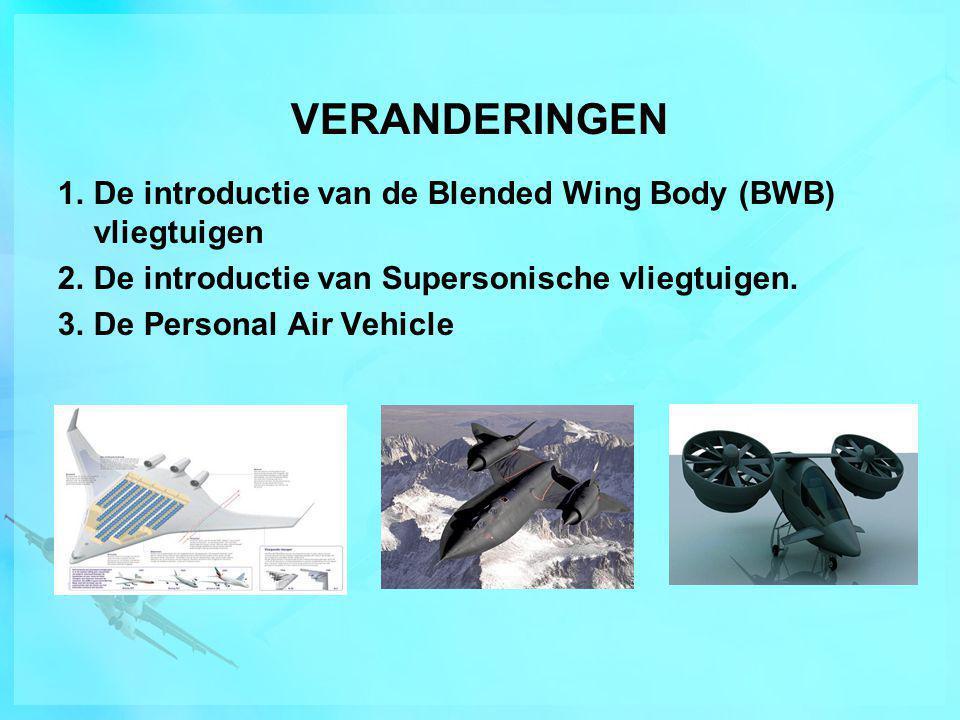 VERANDERINGEN De introductie van de Blended Wing Body (BWB) vliegtuigen. De introductie van Supersonische vliegtuigen.