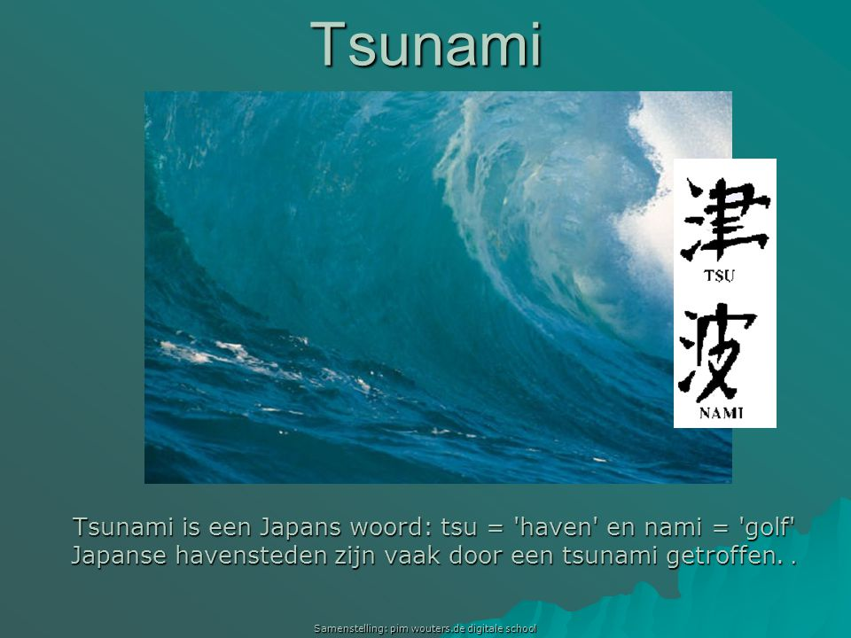 Tsunami Tsunami is een Japans woord: tsu = haven en nami = golf