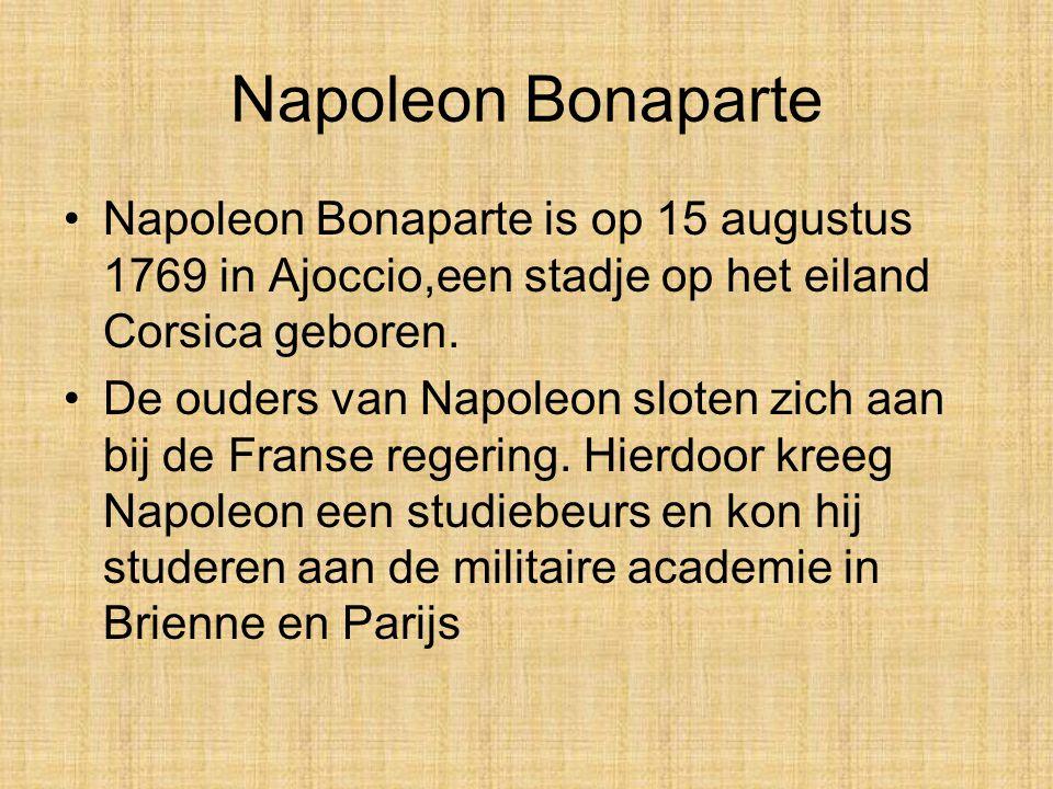 Napoleon Bonaparte Napoleon Bonaparte is op 15 augustus 1769 in Ajoccio,een stadje op het eiland Corsica geboren.