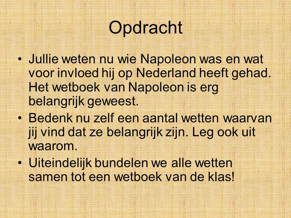 Opdracht Jullie weten nu wie Napoleon was en wat voor invloed hij op Nederland heeft gehad. Het wetboek van Napoleon is erg belangrijk geweest.