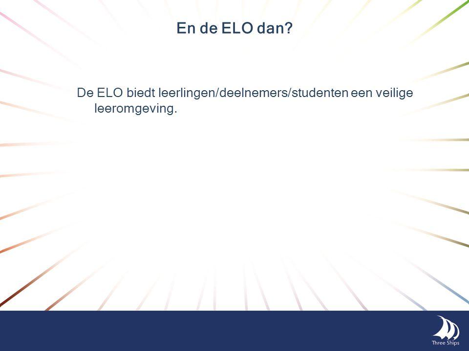 En de ELO dan De ELO biedt leerlingen/deelnemers/studenten een veilige leeromgeving.