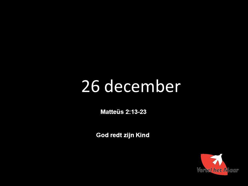 26 december Matteüs 2:13-23 God redt zijn Kind 17