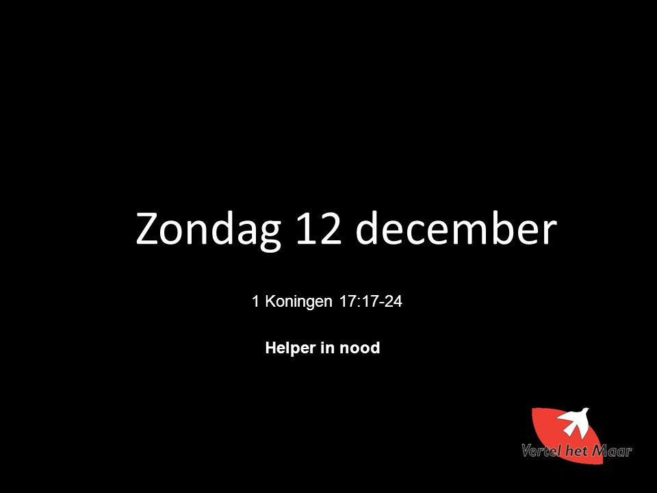 Zondag 12 december 1 Koningen 17:17-24 Helper in nood 8