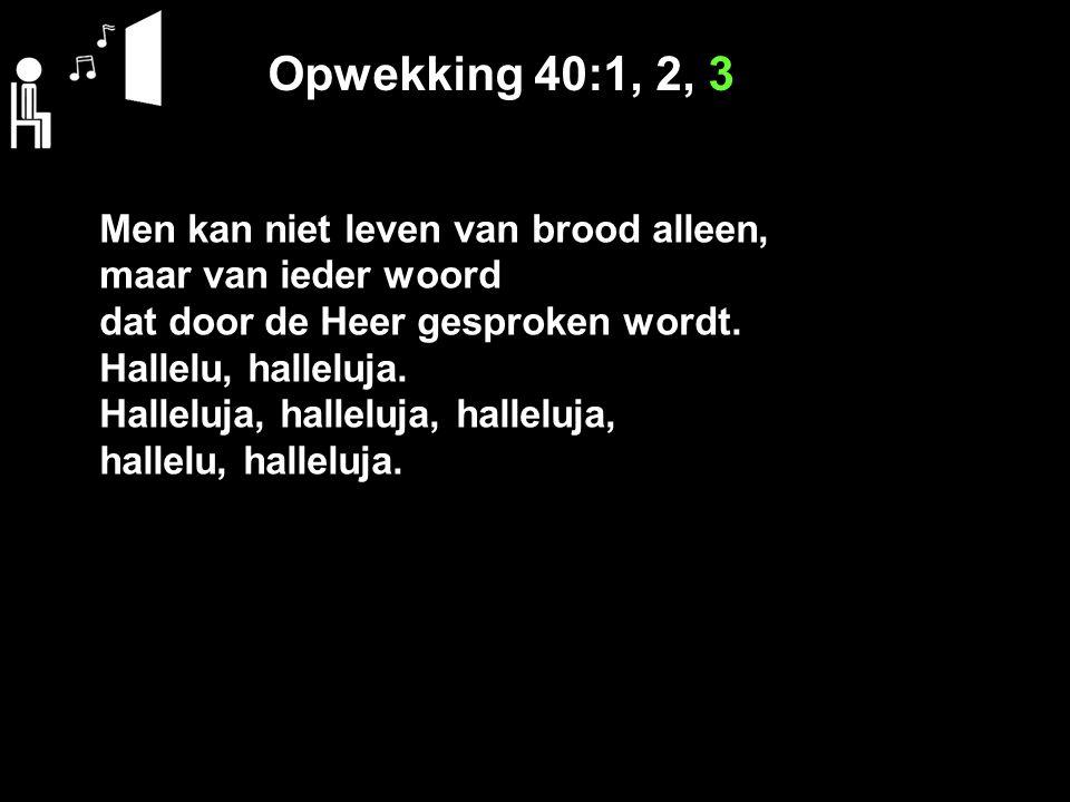Opwekking 40:1, 2, 3 Men kan niet leven van brood alleen,