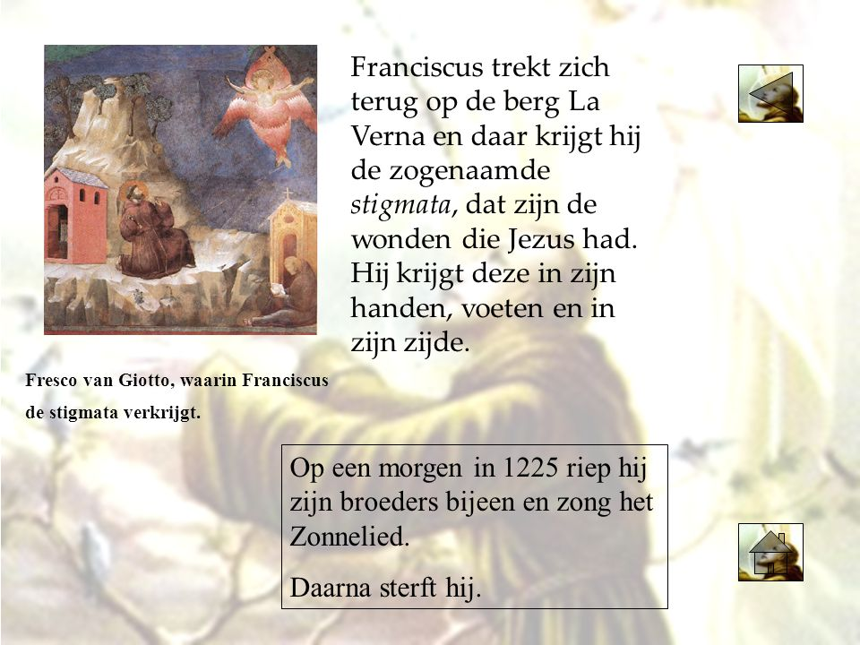 Franciscus trekt zich terug op de berg La Verna en daar krijgt hij de zogenaamde stigmata, dat zijn de wonden die Jezus had. Hij krijgt deze in zijn handen, voeten en in zijn zijde.