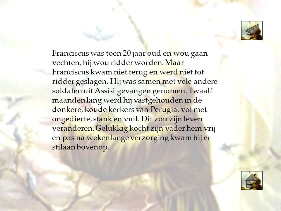 Franciscus was toen 20 jaar oud en wou gaan vechten, hij wou ridder worden.