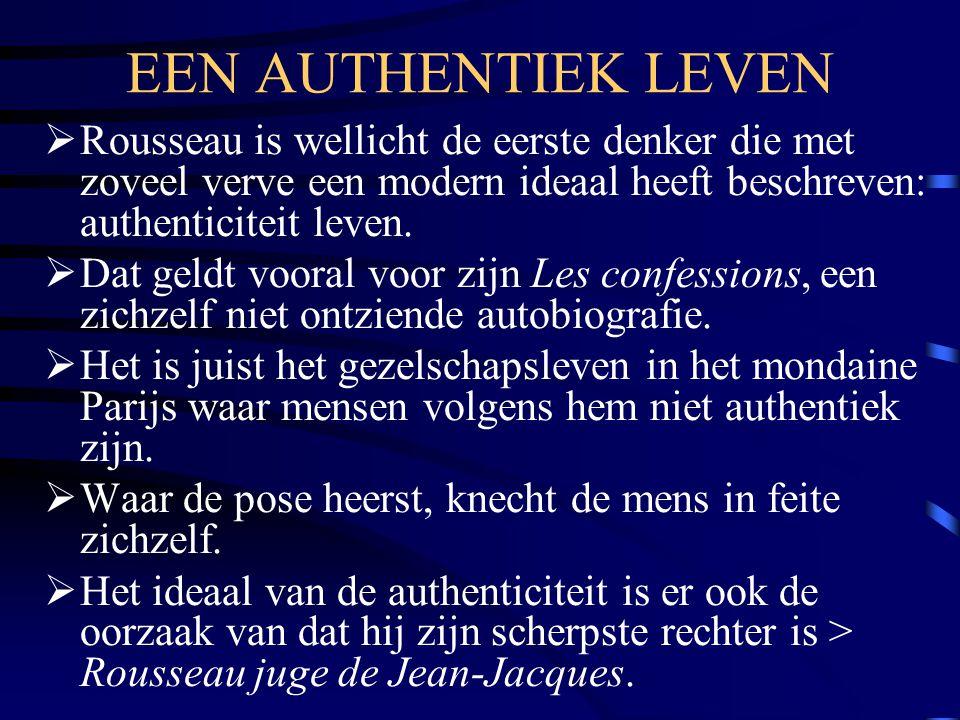 EEN AUTHENTIEK LEVEN Rousseau is wellicht de eerste denker die met zoveel verve een modern ideaal heeft beschreven: authenticiteit leven.
