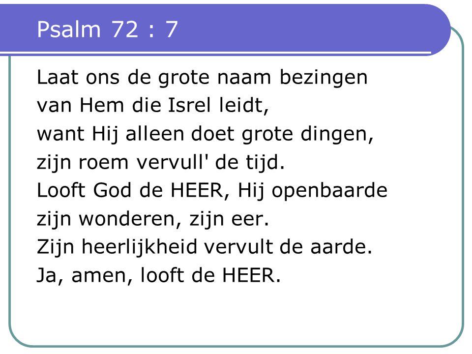 Psalm 72 : 7 Laat ons de grote naam bezingen van Hem die Isrel leidt,