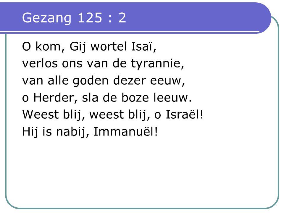 Gezang 125 : 2 O kom, Gij wortel Isaï, verlos ons van de tyrannie,