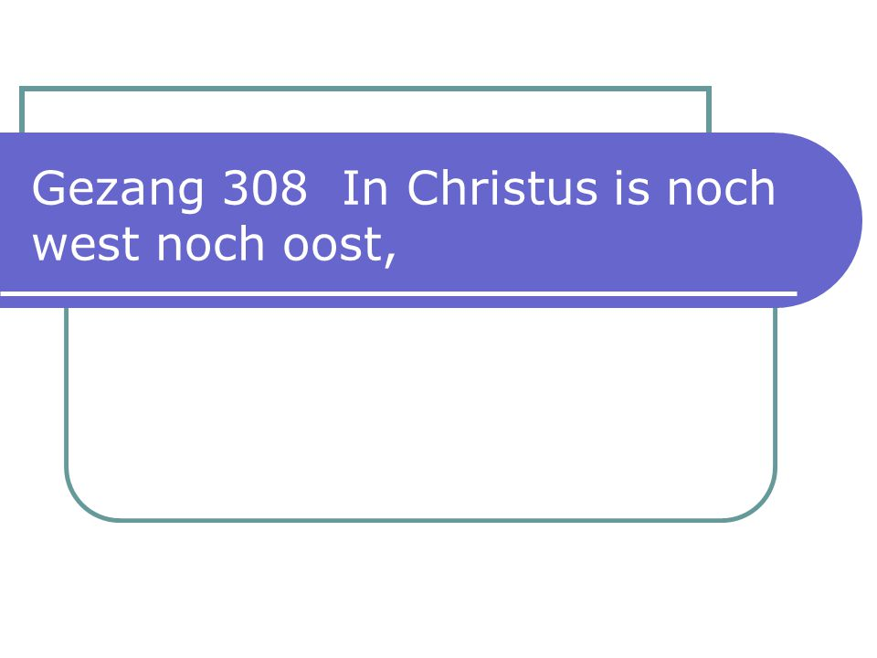 Gezang 308 In Christus is noch west noch oost,