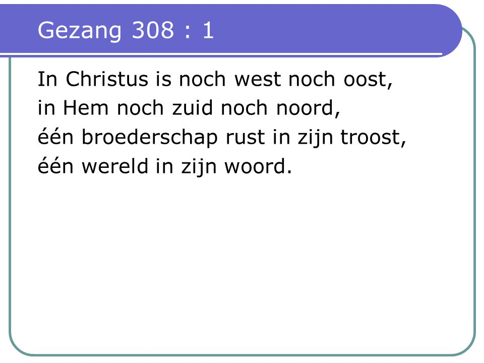 Gezang 308 : 1 In Christus is noch west noch oost,