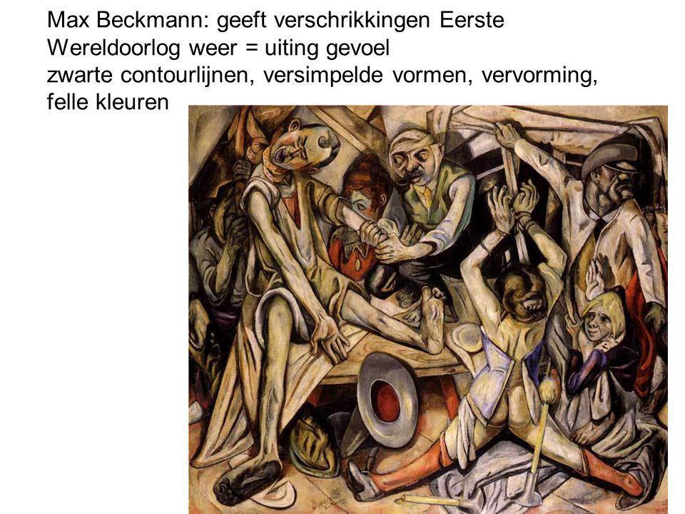 Max Beckmann: geeft verschrikkingen Eerste Wereldoorlog weer = uiting gevoel zwarte contourlijnen, versimpelde vormen, vervorming, felle kleuren