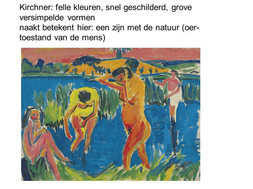 Kirchner: felle kleuren, snel geschilderd, grove versimpelde vormen naakt betekent hier: een zijn met de natuur (oer-toestand van de mens)