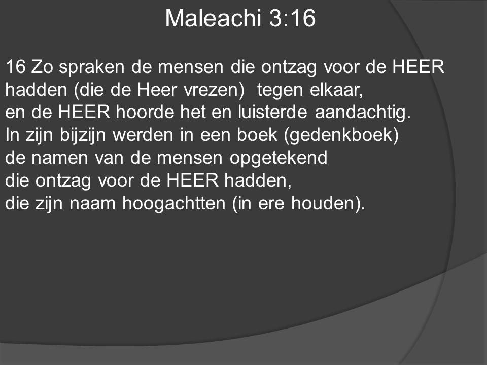 Maleachi 3:16 16 Zo spraken de mensen die ontzag voor de HEER hadden (die de Heer vrezen) tegen elkaar,