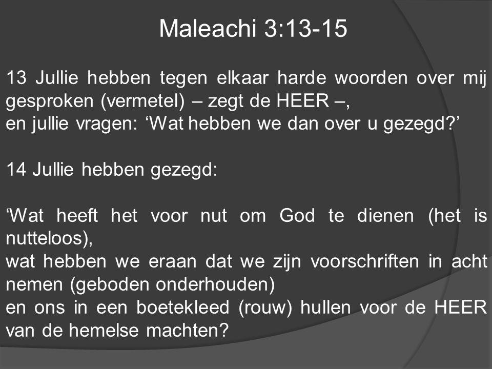 Maleachi 3:13-15 13 Jullie hebben tegen elkaar harde woorden over mij gesproken (vermetel) – zegt de HEER –,