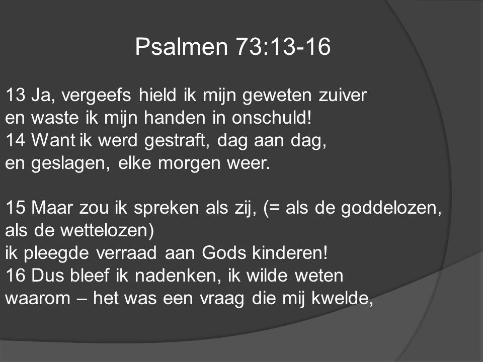 Psalmen 73:13-16 13 Ja, vergeefs hield ik mijn geweten zuiver