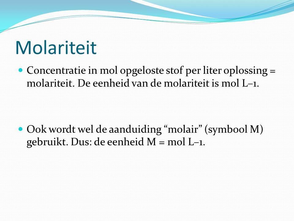 Molariteit Concentratie in mol opgeloste stof per liter oplossing = molariteit. De eenheid van de molariteit is mol L–1.
