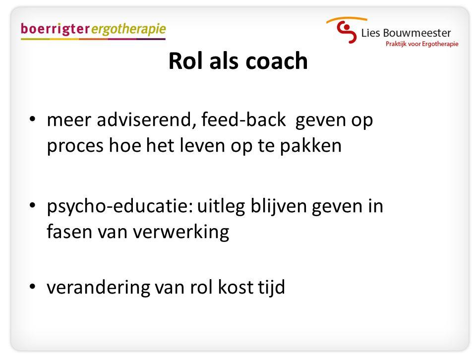 Rol als coach meer adviserend, feed-back geven op proces hoe het leven op te pakken. psycho-educatie: uitleg blijven geven in fasen van verwerking.