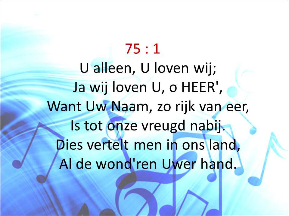 75 : 1 U alleen, U loven wij; Ja wij loven U, o HEER , Want Uw Naam, zo rijk van eer, Is tot onze vreugd nabij.