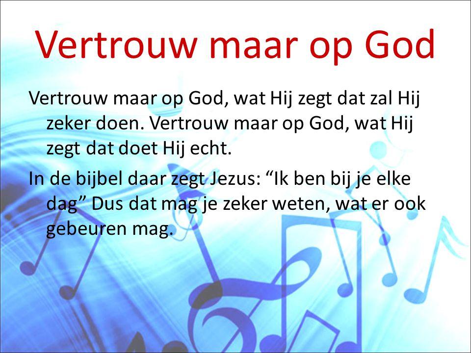 Vertrouw maar op God Vertrouw maar op God, wat Hij zegt dat zal Hij zeker doen. Vertrouw maar op God, wat Hij zegt dat doet Hij echt.