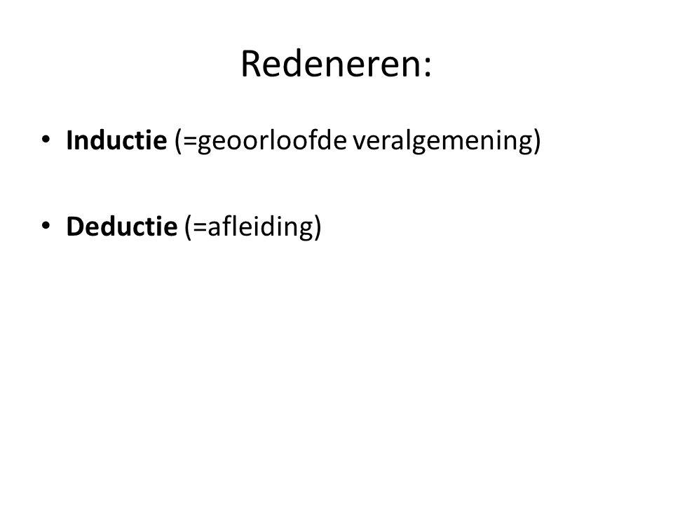 Redeneren: Inductie (=geoorloofde veralgemening) Deductie (=afleiding)