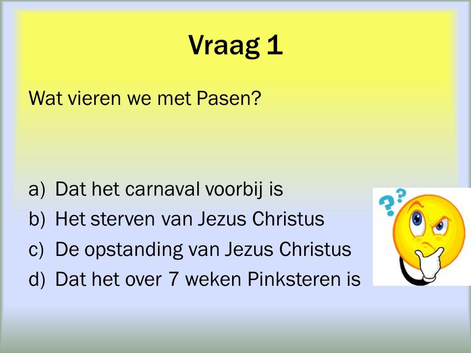 Vraag 1 Wat vieren we met Pasen Dat het carnaval voorbij is