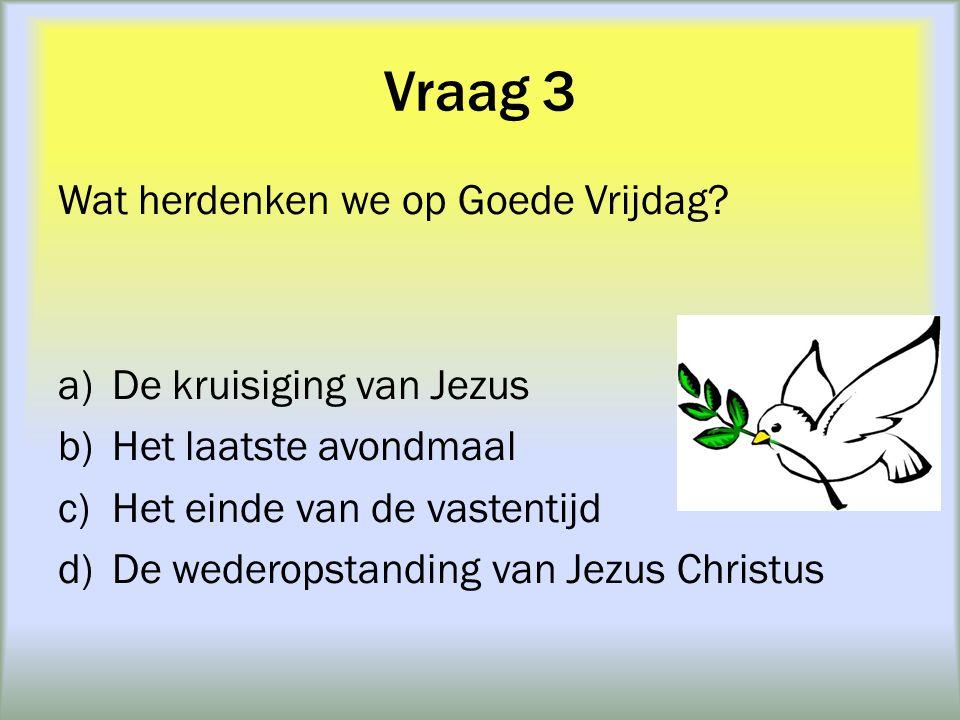 Vraag 3 Wat herdenken we op Goede Vrijdag De kruisiging van Jezus