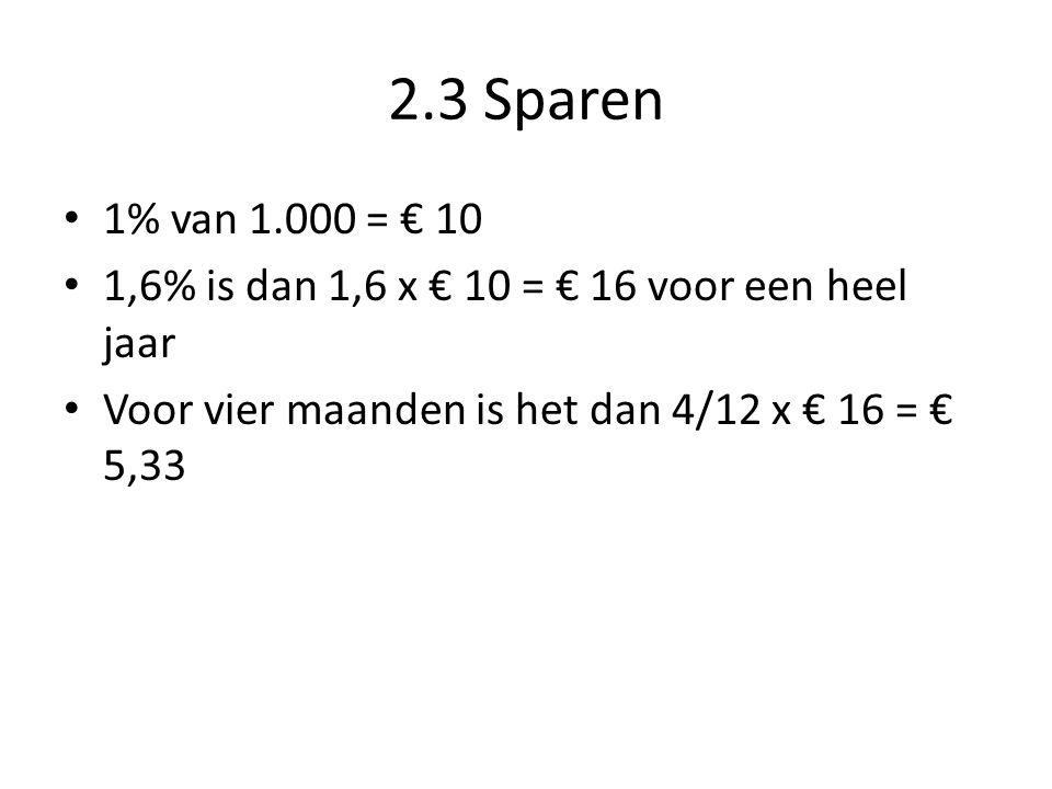 2.3 Sparen 1% van 1.000 = € 10. 1,6% is dan 1,6 x € 10 = € 16 voor een heel jaar.