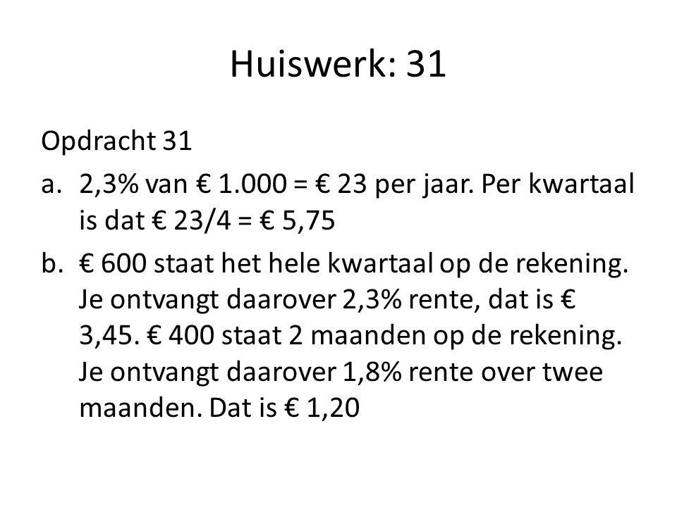 Huiswerk: 31 Opdracht 31. 2,3% van € 1.000 = € 23 per jaar. Per kwartaal is dat € 23/4 = € 5,75.