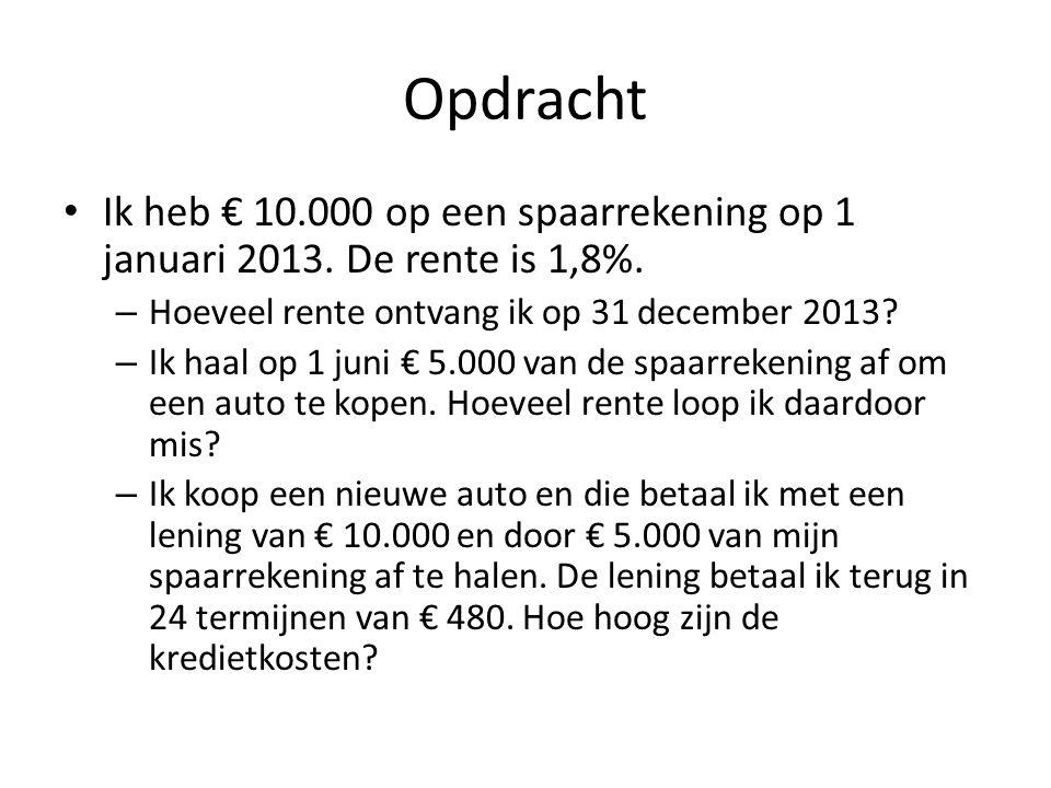 Opdracht Ik heb € 10.000 op een spaarrekening op 1 januari 2013. De rente is 1,8%. Hoeveel rente ontvang ik op 31 december 2013