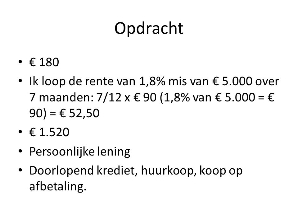 Opdracht € 180. Ik loop de rente van 1,8% mis van € 5.000 over 7 maanden: 7/12 x € 90 (1,8% van € 5.000 = € 90) = € 52,50.