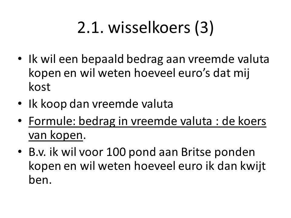 2.1. wisselkoers (3) Ik wil een bepaald bedrag aan vreemde valuta kopen en wil weten hoeveel euro's dat mij kost.
