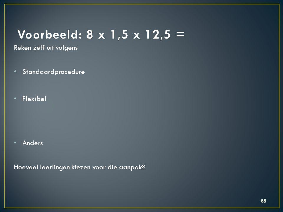 Voorbeeld: 8 x 1,5 x 12,5 = Reken zelf uit volgens Standaardprocedure