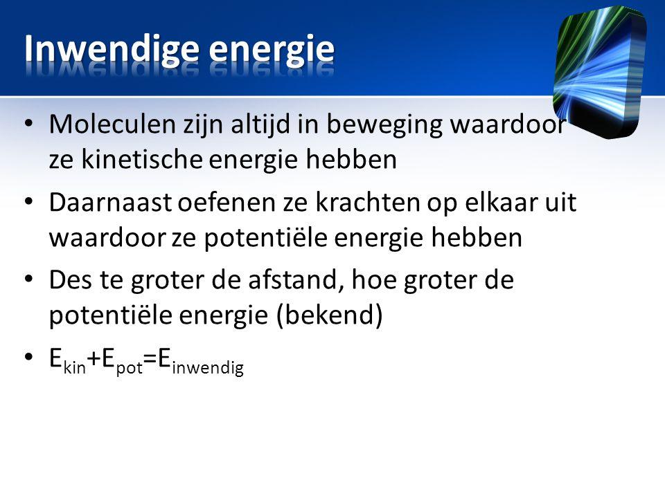 Inwendige energie Moleculen zijn altijd in beweging waardoor ze kinetische energie hebben.