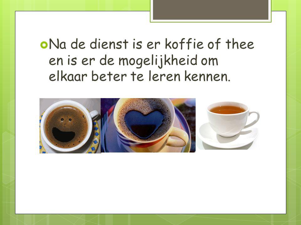 Na de dienst is er koffie of thee en is er de mogelijkheid om elkaar beter te leren kennen.